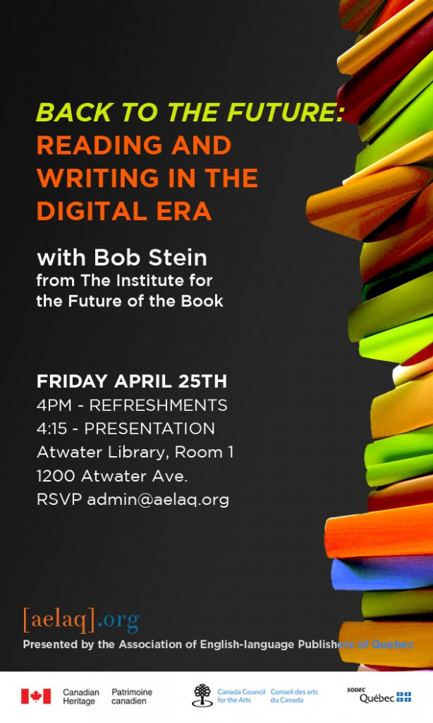 Innovative Digital Pioneer Bob Stein to present 'Back to the Future: Reading and Writing in the Digital Era' in Montreal on April 25th, 2014. 4pm at the Atwater Library. Presented by the Association of English-language Publishers of Quebec.